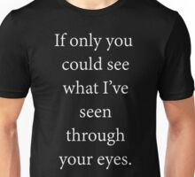 If only you could see what I've seen through your eyes. Unisex T-Shirt