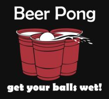 Beer Pong Get Your Balls Wet T-Shirt Funny Drinking Game TEE College Humor Cup by beardburger