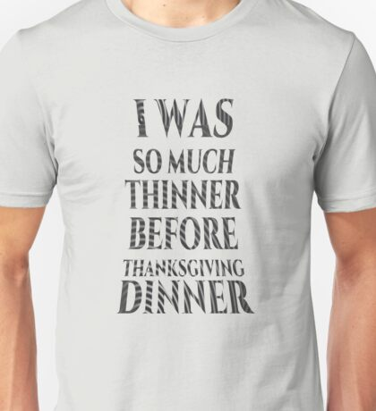 I Was So Much Thinner Before Thanksgiving Dinner T Shirt Unisex T-Shirt