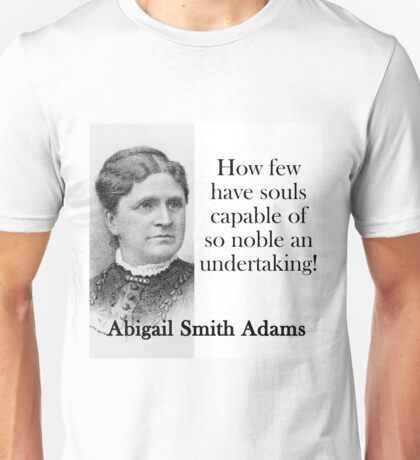 How Few Have Souls Capable - Abigail Adams Unisex T-Shirt