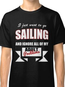 I just want to go Sailing and ignore all of my adult problems funny T-Shirt Classic T-Shirt