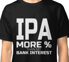 IPA More percent than my Bank Interest funny beer financial T-Shirt Classic T-Shirt