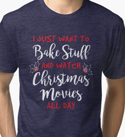 I Just Want to Bake Stuff and Watch Christmas Movies All Day Tri-blend T-Shirt
