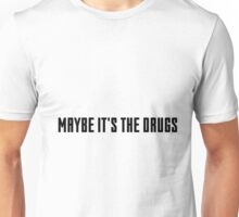 maybe it's the drugs Unisex T-Shirt