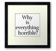 Why is Everything Horrible? Framed Print