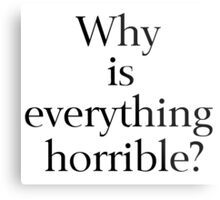 Why is Everything Horrible? Metal Print