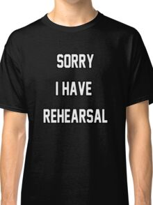 Sorry I Have Rehearsal Classic T-Shirt