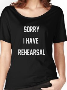 Sorry I Have Rehearsal Women's Relaxed Fit T-Shirt