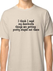 I think I need my dumbrella things are getting pretty stupid out there Classic T-Shirt