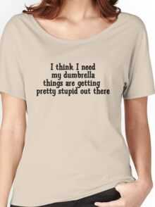 I think I need my dumbrella things are getting pretty stupid out there Women's Relaxed Fit T-Shirt