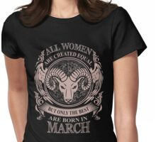 All women are created equal but only the best are born in March Aries Womens Fitted T-Shirt