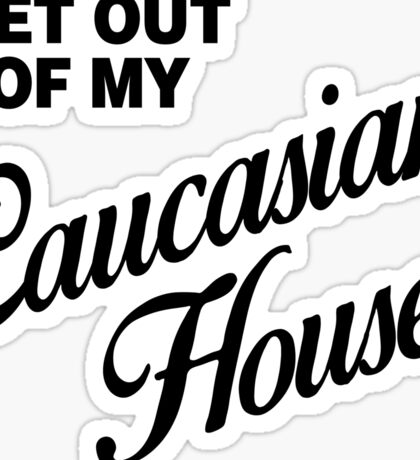 GET OUT OF MY CAUCASIAN HOUSE Sticker