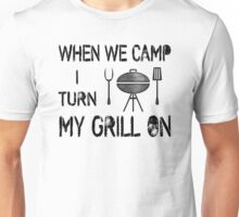 When We Camp I Turn My Grill On Unisex T-Shirt
