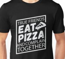 True Friends Eat Pizza and Complain Together - Funny Food Saying  Unisex T-Shirt
