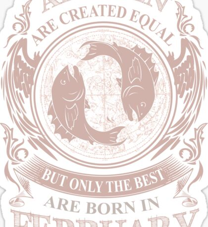 All men are created equal but only the best are born in February Pisces Sticker