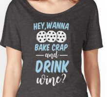 Hey Wanna Bake Crap & Drink Wine? Women's Relaxed Fit T-Shirt