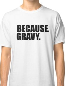 Because. Gravy. Classic T-Shirt