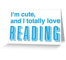 I'm cute, and I totally love reading Greeting Card
