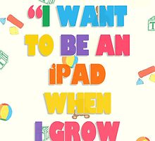 I want to be an ipad when I grow up!!! by Ying Chen