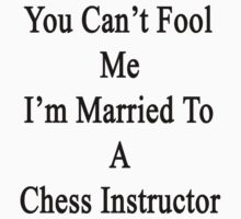 You Can't Fool Me I'm Married To A Chess Instructor  by supernova23