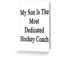 My Son Is The Most Dedicated Hockey Coach  Greeting Card