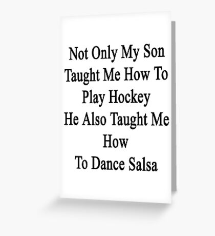 Not Only My Son Taught Me How To Play Hockey He Also Taught Me How To Dance Salsa  Greeting Card