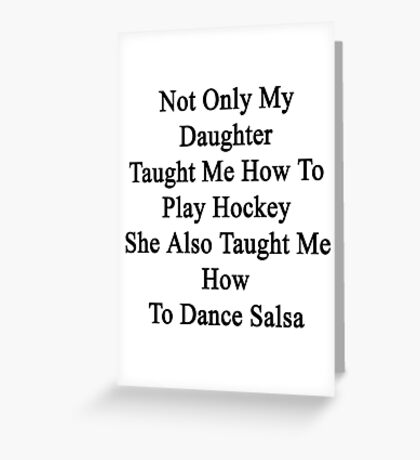 Not Only My Daughter Taught Me How To Play Hockey She Also Taught Me How To Dance Salsa  Greeting Card