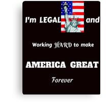 I'M LEGAL MAKING AMERICA GREAT FOREVER T-SHIRT Canvas Print