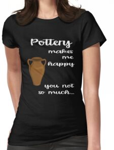 Pottery makes me Happy you not so much Womens Fitted T-Shirt