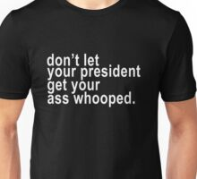 don't let your president get your ass whooped. Unisex T-Shirt