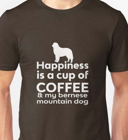 Happiness is a cup of Coffee & my Bernese Mountain Dog Unisex T-Shirt