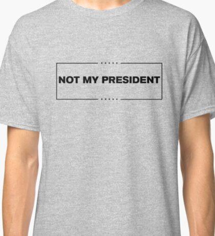 Not My President - Anti Trump  Classic T-Shirt