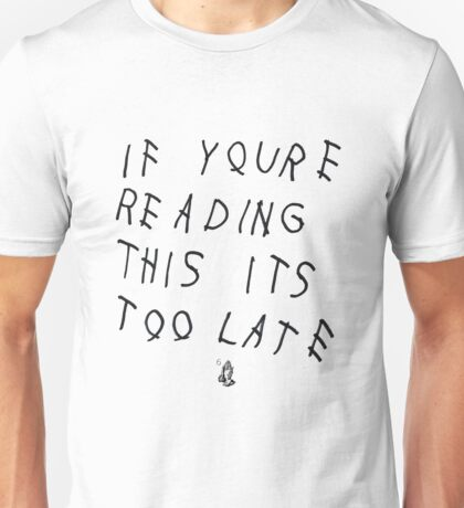 If You're Reading This Its Too Late Unisex T-Shirt