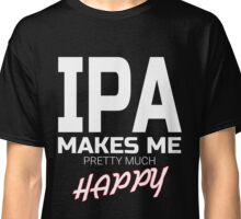 India Pale Ale makes me pretty much happy funny Beer drinking T-Shirt Classic T-Shirt