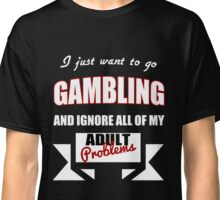 I just want to go Gambling and ignore all of my adult problems funny T-Shirt Classic T-Shirt