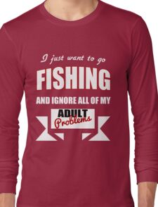 I just want to go Fishing and ignore all of my adult problems funny T-Shirt Long Sleeve T-Shirt