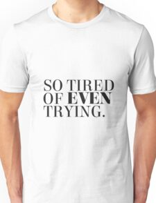 So tired of even trying. Unisex T-Shirt