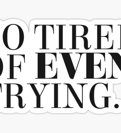 So tired of even trying. Sticker