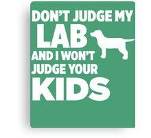 Don't Judge My Lab & I Won't Judge Your Kids Canvas Print