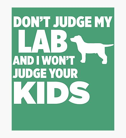 Don't Judge My Lab & I Won't Judge Your Kids Photographic Print