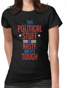 This Political Stuff is Nasty and Tough Election  Womens Fitted T-Shirt
