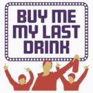 Buy me my last drink by artpolitic