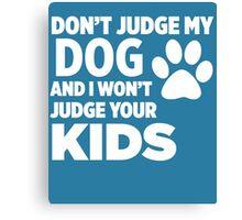 Don't Judge My Dog & I Won't Judge Your Kids Canvas Print