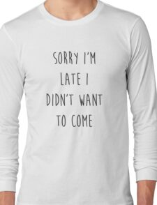Sorry I'm Late I Didn't Want to Come Long Sleeve T-Shirt