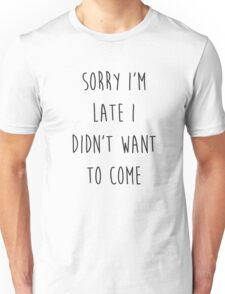 Sorry I'm Late I Didn't Want to Come Unisex T-Shirt