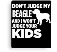 Don't Judge My Beagle & I Won't Judge Your Kids Canvas Print
