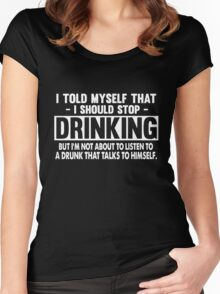 I Told My Self That I Should Stop Drinking But I'm Not A Bout To Listen To A Drunk That Talks To Himself Women's Fitted Scoop T-Shirt