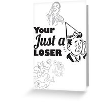 Your Just A Loser Greeting Card