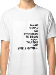 Failure Is Simply The Opportunity To Begin Again This Time More Intelligently Classic T-Shirt