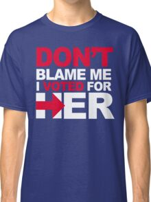 Don't blame me, I voted for Her Classic T-Shirt